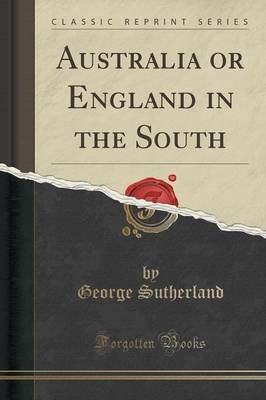 Australia or England in the South (Classic Reprint) (Paperback): George Sutherland