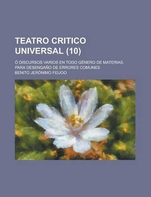 Teatro Critico Universal; O Discursos Varios En Todo Genero de Materias, Para Desengano de Errores Comunes (10) (English,...