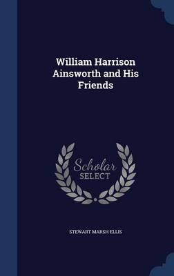 William Harrison Ainsworth and His Friends (Hardcover): Stewart Marsh Ellis