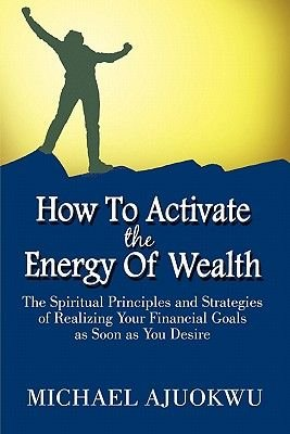How to Activate the Energy of Wealth - The Spiritual Principles and Strategies of Realizing Your Financial Goals as Soon as You...