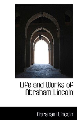 Life and Works of Abraham Lincoln (Paperback): Abraham Lincoln