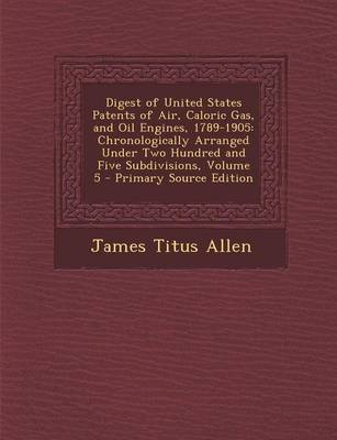 Digest of United States Patents of Air, Caloric Gas, and Oil Engines, 1789-1905 - Chronologically Arranged Under Two Hundred...