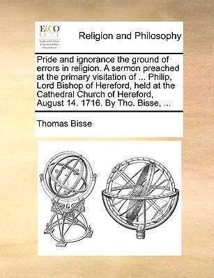 Pride and Ignorance the Ground of Errors in Religion. a Sermon Preached at the Primary Visitation of ... Philip, Lord Bishop of...