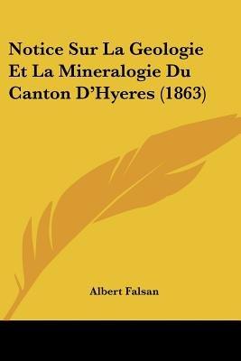 Notice Sur La Geologie Et La Mineralogie Du Canton D'Hyeres (1863) (English, French, Paperback): Albert Falsan