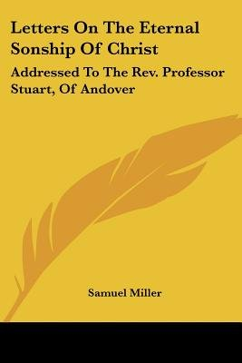 Letters on the Eternal Sonship of Christ - Addressed to the REV. Professor Stuart, of Andover (Paperback): Samuel Miller