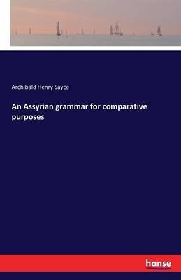 An Assyrian Grammar for Comparative Purposes (Paperback): Archibald Henry Sayce