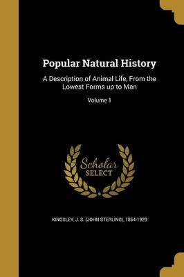 Popular Natural History - A Description of Animal Life, from the Lowest Forms Up to Man; Volume 1 (Paperback): J S (John...