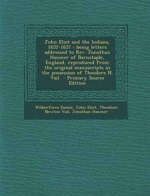 John Eliot and the Indians, 1652-1657 - Being Letters Addressed to REV. Jonathan Hanmer of Barnstaple, England, Reproduced from...
