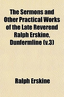The Sermons and Other Practical Works of the Late Reverend Ralph Erskine, Dunfermline (V.3) (Paperback): Ralph Erskine