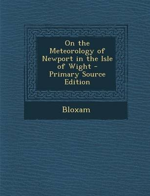 On the Meteorology of Newport in the Isle of Wight - Primary Source Edition (Paperback): Bloxam