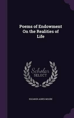 Poems of Endowment on the Realities of Life (Hardcover): Eleanor Agnes Moore