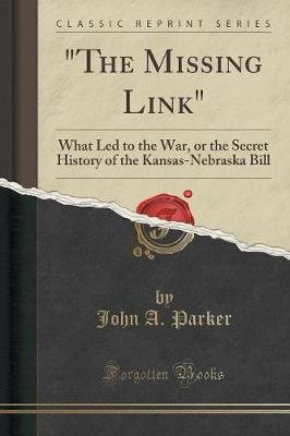 The Missing Link - What Led to the War, or the Secret History of the Kansas-Nebraska Bill (Classic Reprint) (Paperback): John...