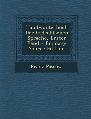 Handworterbuch Der Griechischen Sprache, Erster Band (German, Paperback, Primary Source): Franz Passow