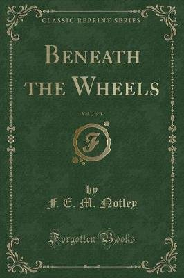 Beneath the Wheels, Vol. 2 of 3 (Classic Reprint) (Paperback): F. E. M. Notley
