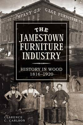 The Jamestown Furniture Industry - History in Wood, 1816-1920 (Electronic book text): Clarence Carlson