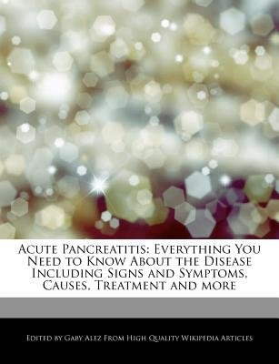 Acute Pancreatitis - Everything You Need to Know about the Disease Including Signs and Symptoms, Causes, Treatment and More...