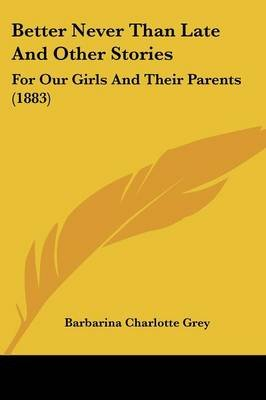 Better Never Than Late and Other Stories - For Our Girls and Their Parents (1883) (Paperback): Barbarina Charlotte Grey