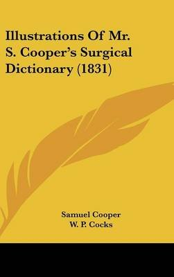 Illustrations Of Mr. S. Cooper's Surgical Dictionary (1831) (Hardcover): Samuel Cooper, W. P. Cocks
