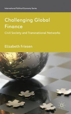 Challenging Global Finance - Civil Society and Transnational Networks (Hardcover): Elizabeth Friesen