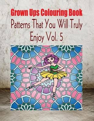 Grown Ups Colouring Book Patterns That You Will Truly Enjoy Vol. 5 Mandalas (Paperback): Leon Huizenga