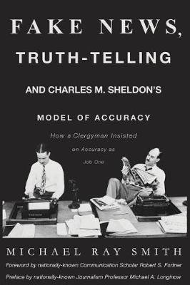 Fake News, Truth-Telling and Charles M. Sheldon's Model of Accuracy - How a Clergyman Insisted on Accuracy as Job One...