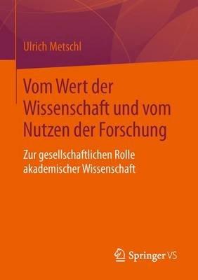 Vom Wert Der Wissenschaft Und Vom Nutzen Der Forschung - Zur Gesellschaftlichen Rolle Akademischer Wissenschaft (German,...