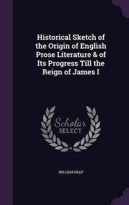 Historical Sketch of the Origin of English Prose Literature & of Its Progress Till the Reign of James I (Hardcover): William...