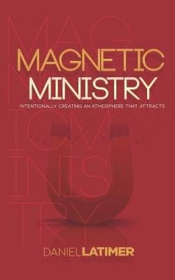Magnetic Ministry - Intentionally Creating an Atmosphere That Attracts (Paperback): Daniel L Latimer