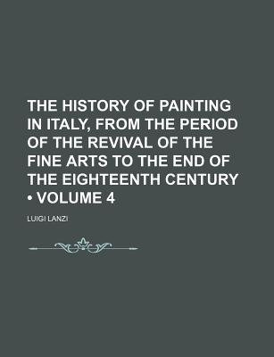 The History of Painting in Italy, from the Period of the Revival of the Fine Arts to the End of the Eighteenth Century (Volume...