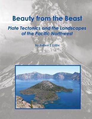 Beauty from the Beast - Plate Tectonics and the Landscapes of the Pacific Northwest (Paperback): Robert J. Lillie