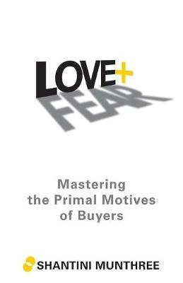 Love + Fear - Mastering the Primal Motives of Buyers (Paperback): Shantini Munthree