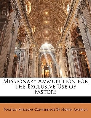 Missionary Ammunition for the Exclusive Use of Pastors (Paperback): Foreign Missions Conference of North Ame