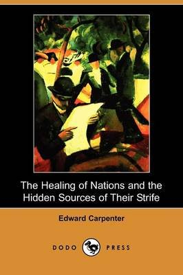 The Healing of Nations and the Hidden Sources of Their Strife (Dodo Press) (Paperback): Edward Carpenter
