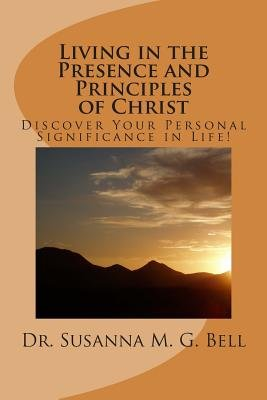 Living in the Presence and Principles of Christ - Discover Your Personal Significance Through the Indwelling Power of God!...