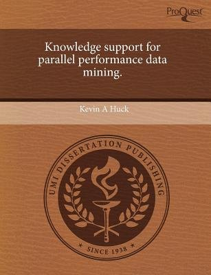 Knowledge Support for Parallel Performance Data Mining (Paperback): Kevin A Huck