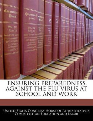 Ensuring Preparedness Against the Flu Virus at School and Work (Paperback): United States Congress House of Represen