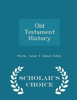 Old Testament History - Scholar's Choice Edition (Paperback): Peritz Ismar J. (Ismar John)