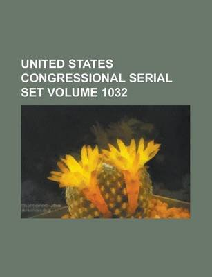 United States Congressional Serial Set Volume 1032 (Paperback): Us Government, Anonymous