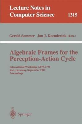 Algebraic Frames for the Perception-Action Cycle - International Workshop, Afpac'97, Kiel, Germany, September 8-9, 1997,...