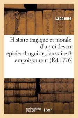 Histoire Tragique Et Morale, D'Un CI-Devant Epicier-Droguiste, Faussaire & Empoisonneur (French, Paperback): Labaume