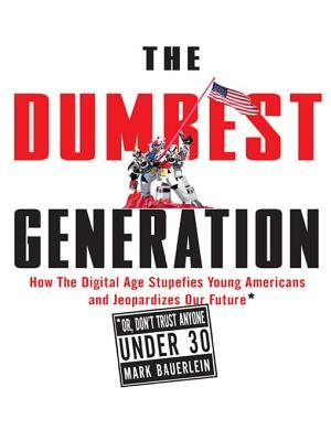 The Dumbest Generation - How the Digital Age Stupefies Young Americans and Jeopardizes Our Future(or, Don't Trust Anyone...