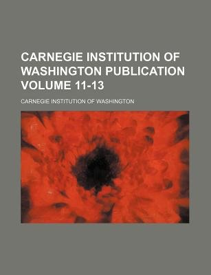 Carnegie Institution of Washington Publication Volume 11-13 (Paperback): Carnegie Institution of Washington