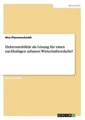 Elektromobilitat ALS Losung Fur Einen Nachhaltigen Urbanen Wirtschaftsverkehr? (German, Paperback): Nico Pfannenschmidt