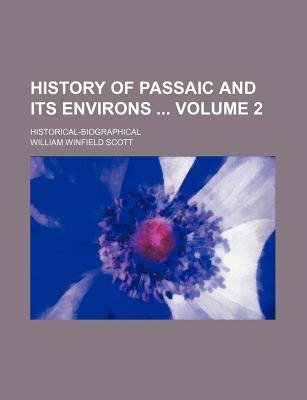 History of Passaic and Its Environs Volume 2; Historical-Biographical (Paperback): William Winfield Scott