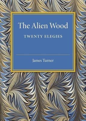 The Alien Wood - Twenty Elegies (Paperback): James Turner