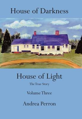 House of Darkness House of Light - The True Story Volume Three (Hardcover): Andrea Perron