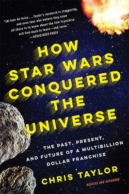 How Star Wars Conquered the Universe (Paperback, Revised and expanded ed): Chris Taylor