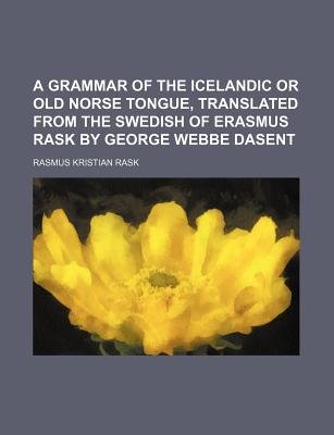 A Grammar of the Icelandic or Old Norse Tongue, Translated from the Swedish of Erasmus Rask by George Webbe Dasent (Paperback):...
