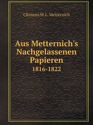 Aus Metternich's Nachgelassenen Papieren 1816-1822 (German, Paperback): Clemens W L Metternich