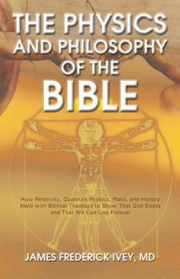 The Physics and Philosophy of the Bible - How Relativity, Quantum Physics, Plato, and History Meld with Biblical Theology to...